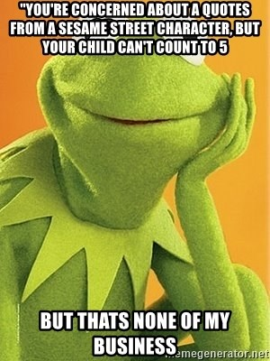 """Kermit the frog - """"you're concerned about a quotes from a Sesame Street character, but your child can't count to 5 But Thats None Of My Business"""