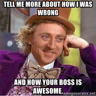 Willy Wonka - Tell me more about how I was wrong And how your boss is awesome.