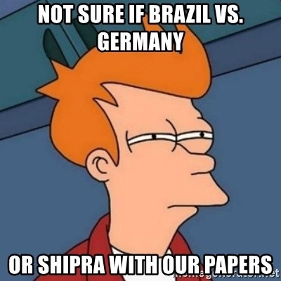 Not sure if troll - Not sure if Brazil vs. Germany Or Shipra with our papers