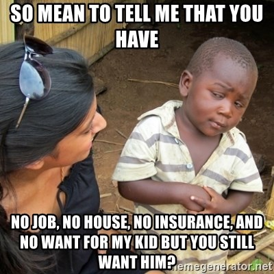 Skeptical 3rd World Kid - So mean to tell me that you have No job, no house, no insurance, and no want for my kid but you still want him?