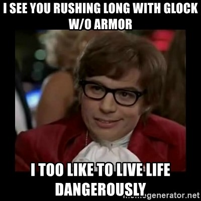 Dangerously Austin Powers - I see you rushing long with glock W/o armor I too like to live life dangerously