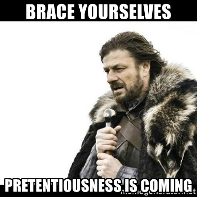 Winter is Coming - Brace Yourselves pretentiousness is coming