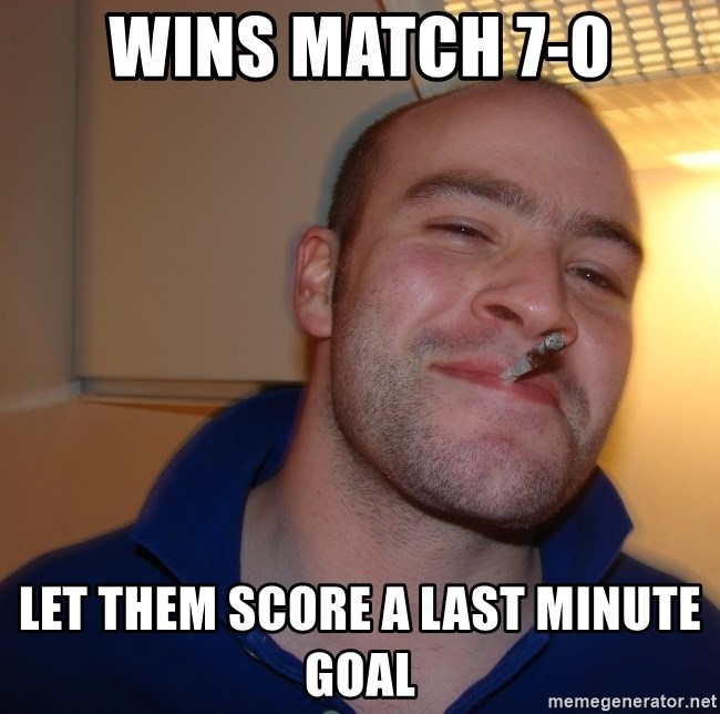 Good Guy Greg - wins match 7-0 let them score a last minute goal