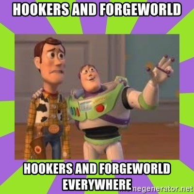 X, X Everywhere  - Hookers and Forgeworld Hookers and forgeworld everywhere