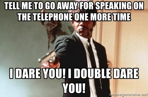 I double dare you - Tell me to go away for speaking on the telephone one more time i dare yoU! i double dare you!