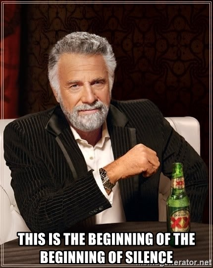 The Most Interesting Man In The World -  This is the beginning of the beginning of silence