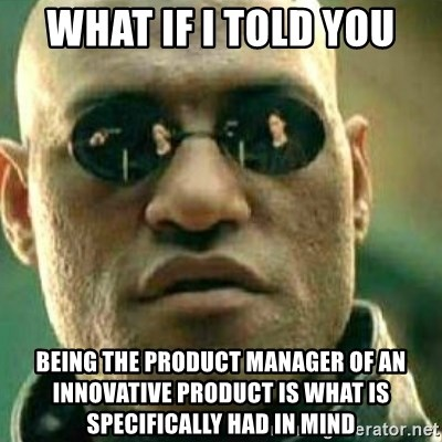 What If I Told You - What if I told you Being the product manager of an innovative product is what is specifically had in mind