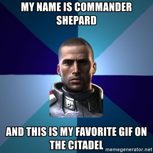 Blatant Commander Shepard - My Name Is Commander Shepard And This Is My Favorite Gif On The Citadel