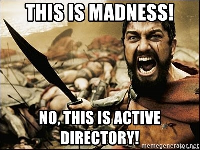 THIS IS MADNESS! NO, THIS IS ACTIVE DIRECTORY! - This Is Sparta Meme | Meme Generator