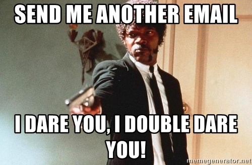 I double dare you - SEND ME ANOTHER EMAIL  I DARE YOU, I DOUBLE DARE YOU!