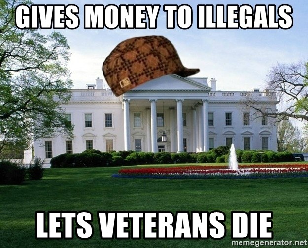 scumbag whitehouse - gives money to illegals lets veterans die
