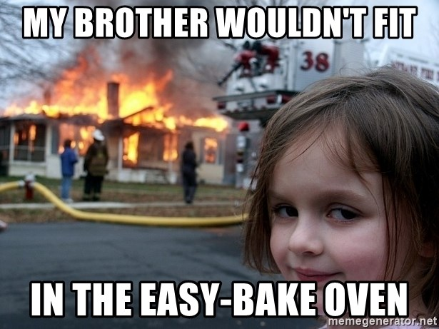 Disaster Girl - my brother wouldn't fit in the easy-bake oven