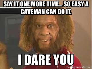 Say It One More Time So Easy A Caveman Can Do It I Dare You
