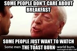 some men just want to watch the world burn - Some people don't care about breakfast Some people just want to watch the toast burn