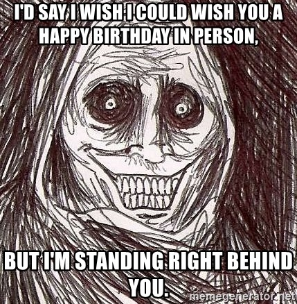 Shadowlurker - I'd say I wish i could wish you a happy birthday in person, but i'm standing right behind you.