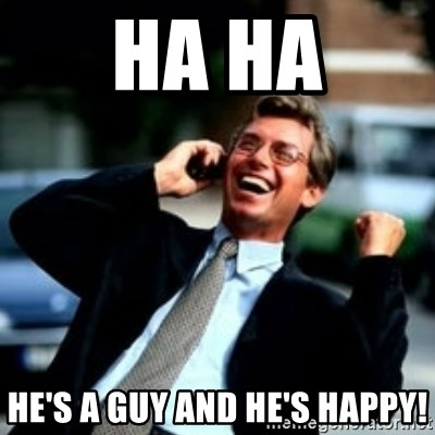 HaHa! Business! Guy! - HA HA HE'S A GUY AND HE'S HAPPY!