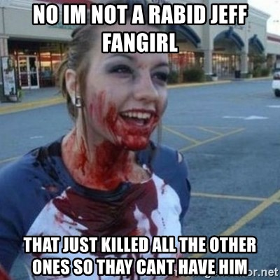 Scary Nympho - no im not a rabid jeff fangirl  that just killed all the other ones so thay cant have him