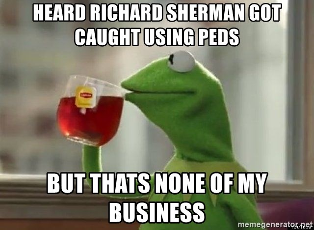 Kermet None of my business - heard richard sherman got caught using peds but thats none of my business