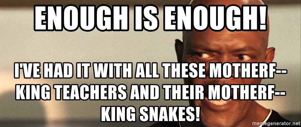 Snakes on a plane Samuel L Jackson - Enough is enough! I've had it with all these motherf--king teachers and their motherf--king snakes!