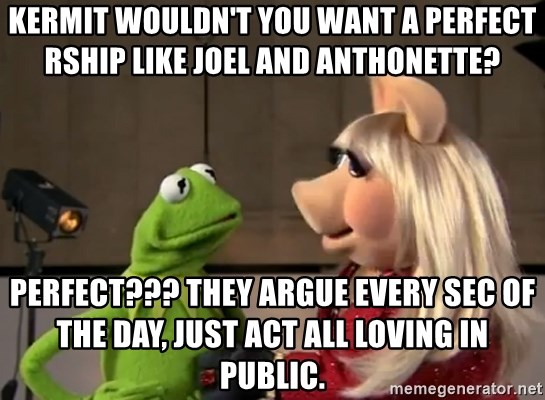 Kermit wouldn't you want a perfect rship like joel and Anthonette?  PERFECT??? they argue every sec of the day, just act all loving in public.  - kermit the frog and ms.piggy |