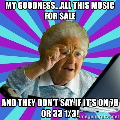 old lady - my goodness...all this music for sale and they don't say if it's on 78 or 33 1/3!
