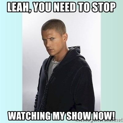 Typical-Prisonbreak-Fan3 - Leah, you need to stop watching my show now!