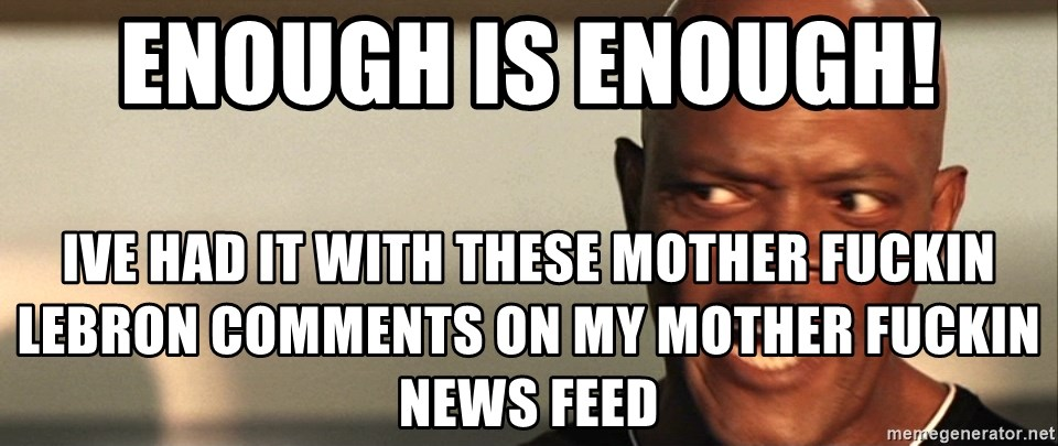 Snakes on a plane Samuel L Jackson - Enough Is enough! Ive had it with these mother fuckin lebron comments on my mother fuckin news feed