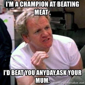 Gordon Ramsay - I'm a champion at beating meat , I'd beat you anyday,ask your mum.