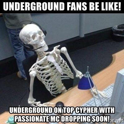 Skeleton computer - underground fans be like! Underground on top cypher with passionate mc dropping soon!