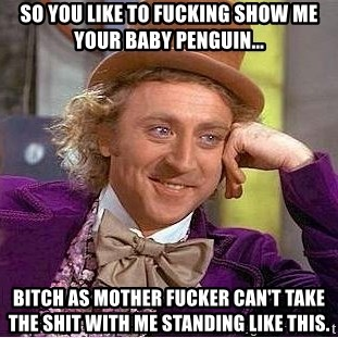 Willy Wonka - so you like to fucking show me your baby penguin... Bitch as mother fucker can't take the shit with me standing like this.