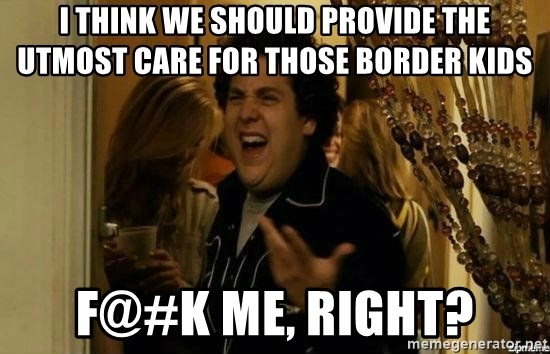 Fuck me right - I think we should provide the utmost care for those border kids F@#k me, right?