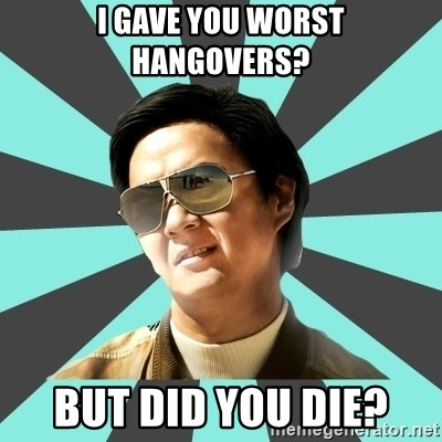 mr chow - i gave you worst hangovers? but did you die?