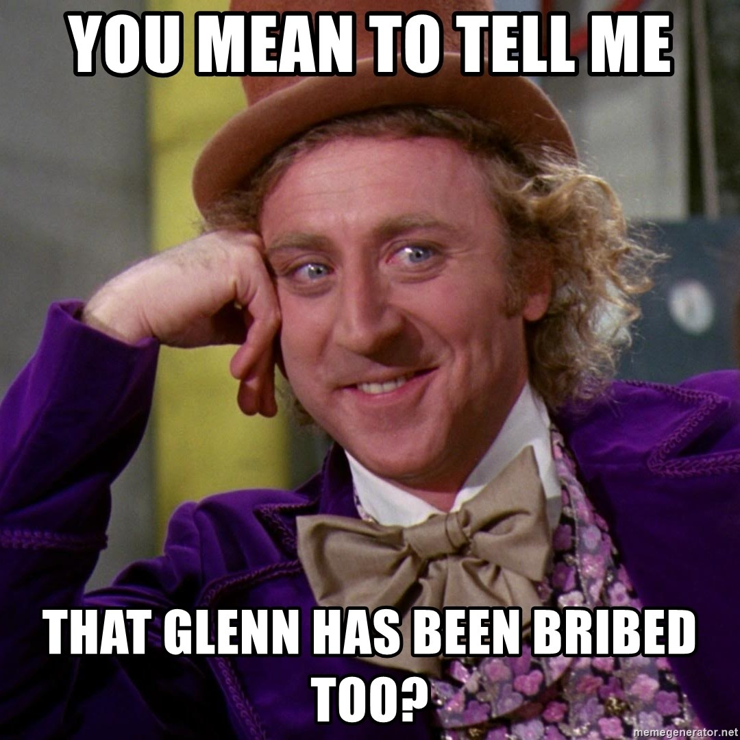 Willy Wonka - you mean to tell me that glenn has been bribed too?