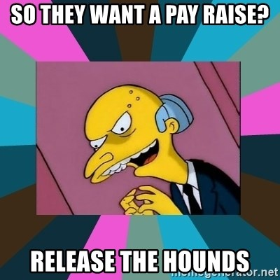 Mr. Burns - So they want a pay raise? Release the hounds