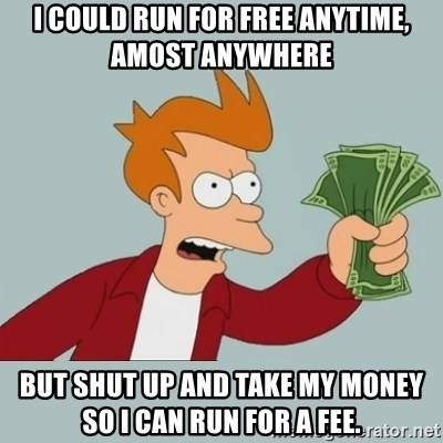 Shut Up And Take My Money Fry - I could run for free anytime, amost anywhere but shut up and take my money so i can run for a fee.