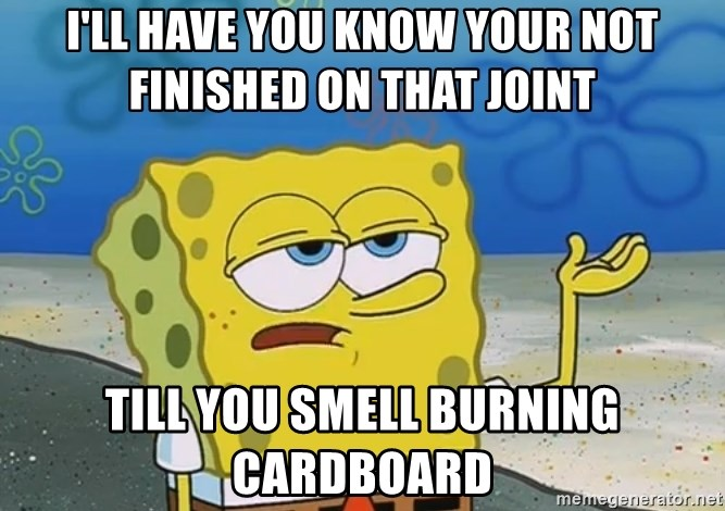 I'll have you know Spongebob - i'll have you know your not finished on that joint till you smell burning cardboard