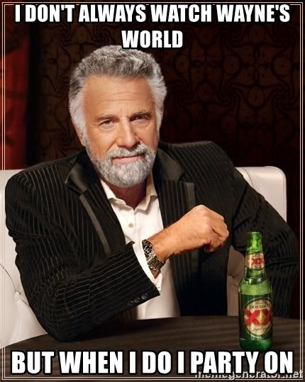 The Most Interesting Man In The World - i don't always watch wayne's world but when i do i party on