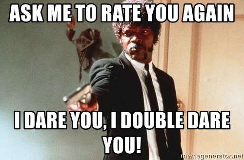 I double dare you - Ask me to rate you again I dare you, I double dare you!