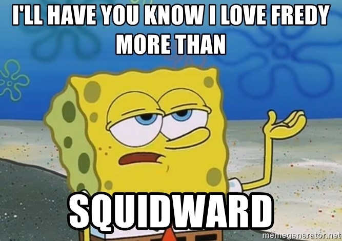 I'll have you know Spongebob - i'll have you know i love fredy more than squidward