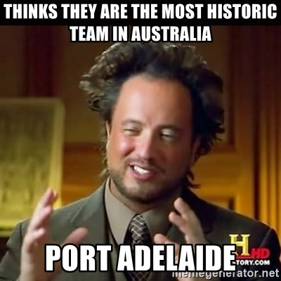 History guy - Thinks they are the most historic team in Australia Port Adelaide