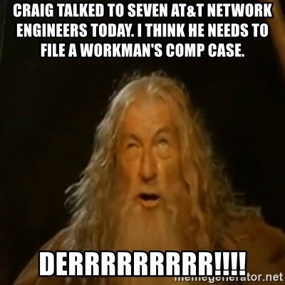 Gandalf You Shall Not Pass - craig talked to seven AT&T Network Engineers today. I think he needs to file a workman's comp case.  derrrrrrrrr!!!!