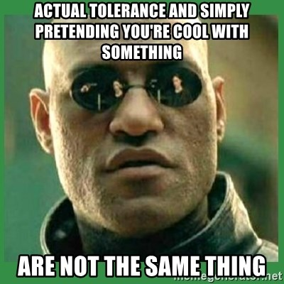 Matrix Morpheus - Actual tolerance and simply pretending you're cool with something are not the same thing