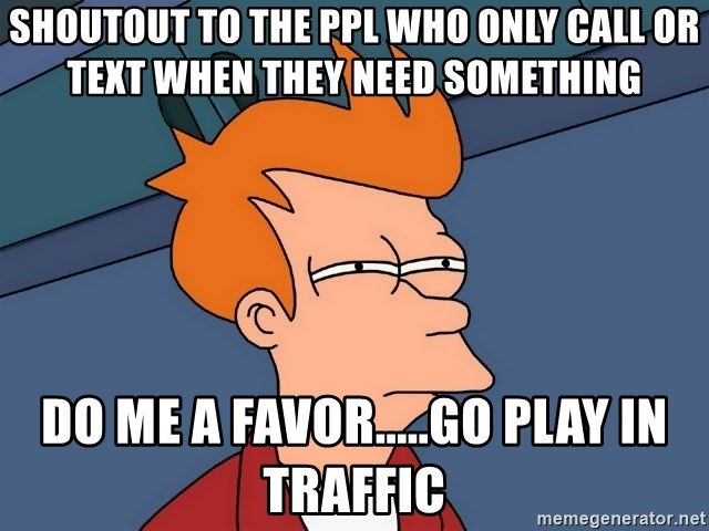 Futurama Fry - Shoutout to the ppl who only call or text when they need something do me a favor.....go play in traffic