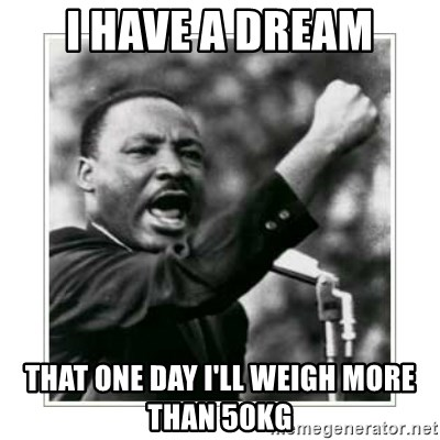 I HAVE A DREAM - I have a dream that one day I'll weigh more than 50kg