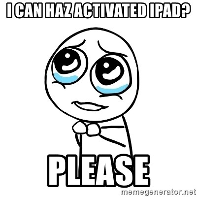 pleaseguy  - I can haz activated iPad? Please