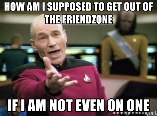 Why the fuck - How am I supposed to get out of the friendzone if i am not even on one