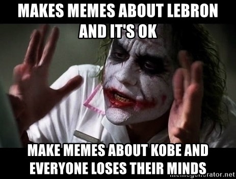 joker mind loss - Makes Memes about Lebron and it's ok Make Memes about Kobe and everyone loses their minds