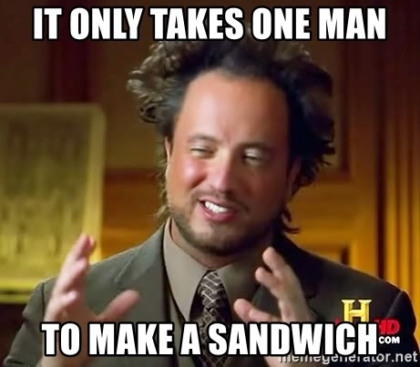 Ancient Aliens - It only takes one man to make a sandwich