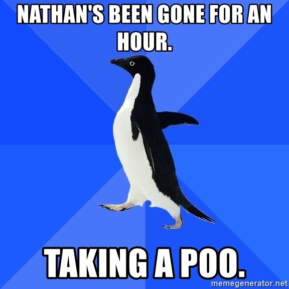 Socially Awkward Penguin - Nathan's been gone for an hour.  Taking a poo.