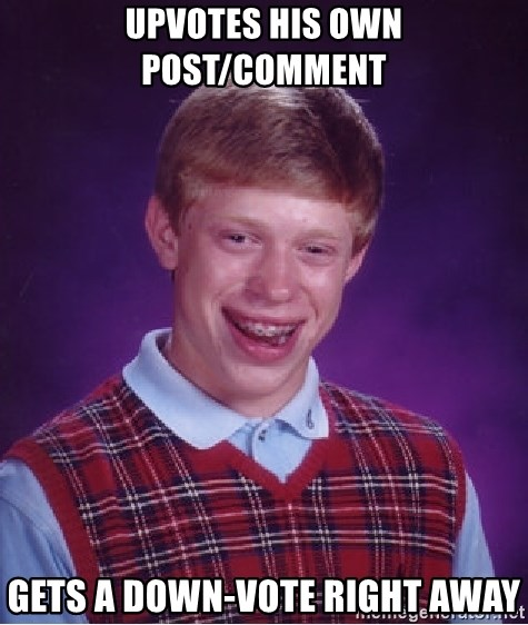 Bad Luck Brian - upvotes his own post/comment gets a DOWN-VOTE right away